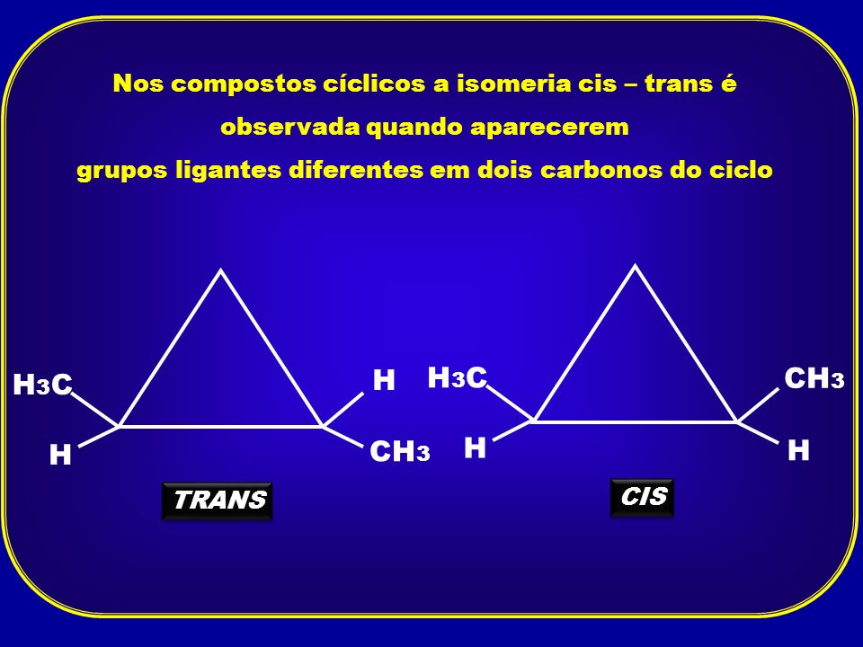 Nos compostos cíclicos a isomeria cis – trans é