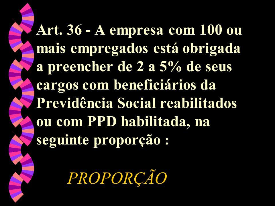 Art. 36 - A empresa com 100 ou mais empregados está obrigada a preencher de 2 a 5% de seus cargos com beneficiários da Previdência Social reabilitados ou com PPD habilitada, na seguinte proporção :