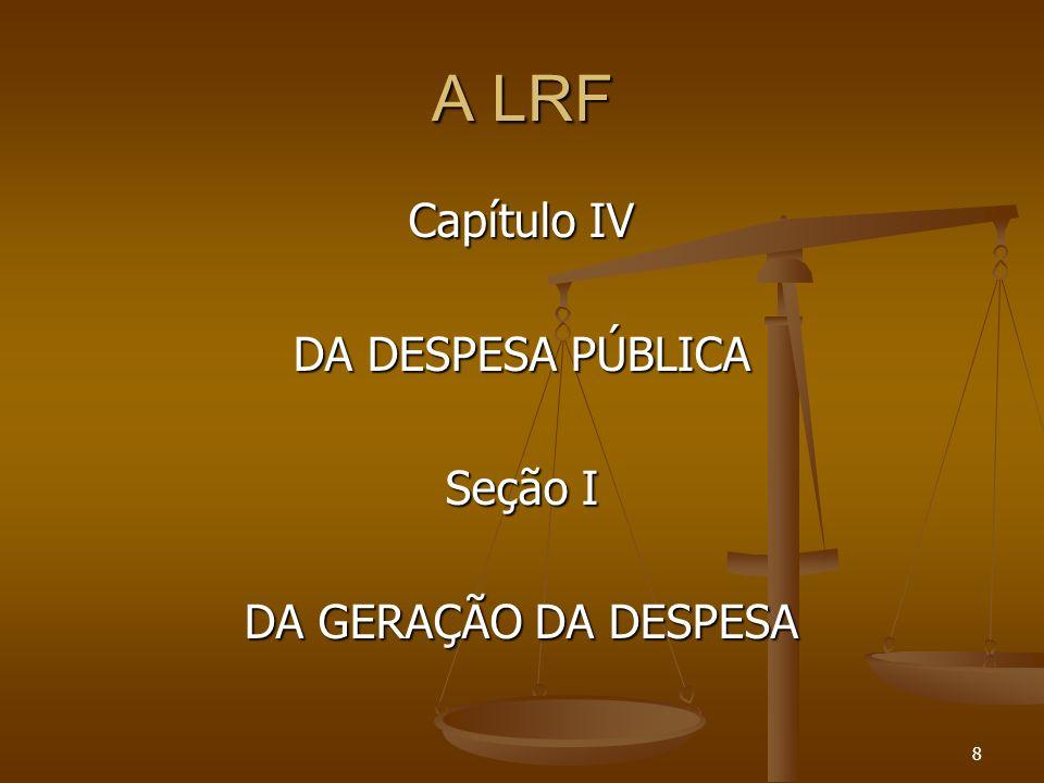 A LRF Capítulo IV DA DESPESA PÚBLICA Seção I DA GERAÇÃO DA DESPESA