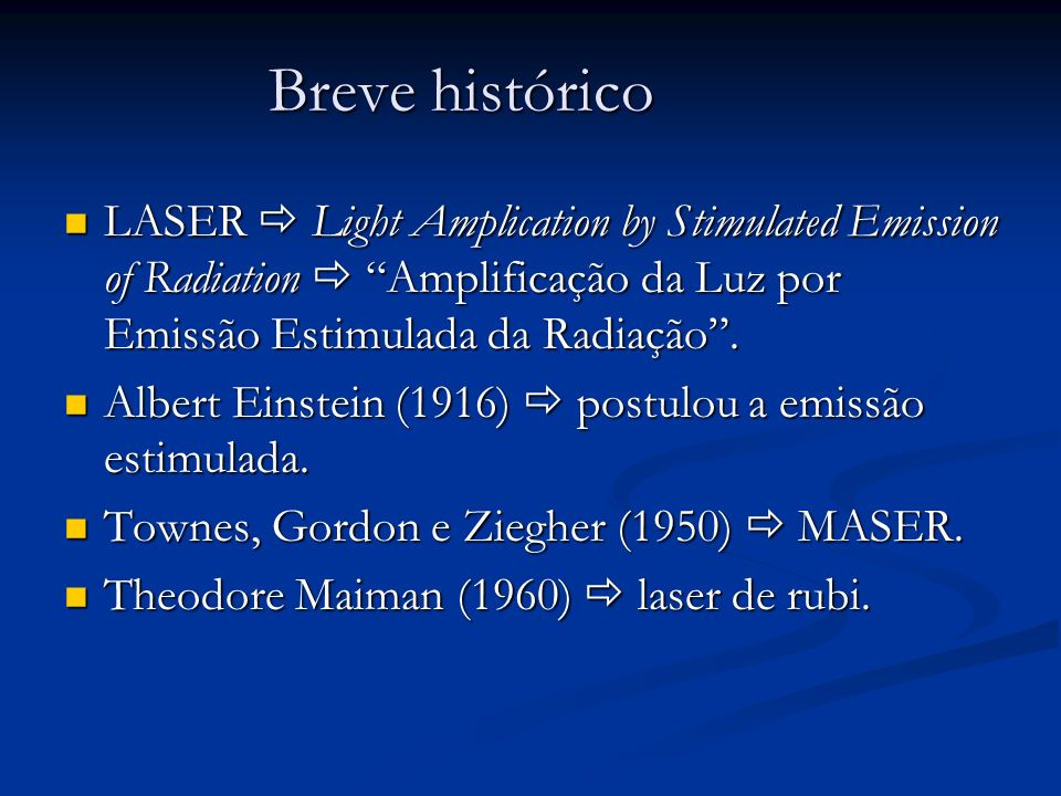 Breve histórico LASER  Light Amplication by Stimulated Emission of Radiation  Amplificação da Luz por Emissão Estimulada da Radiação .