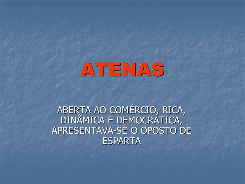 ATENAS ABERTA AO COMÉRCIO, RICA, DINÂMICA E DEMOCRÁTICA, APRESENTAVA-SE O OPOSTO DE ESPARTA