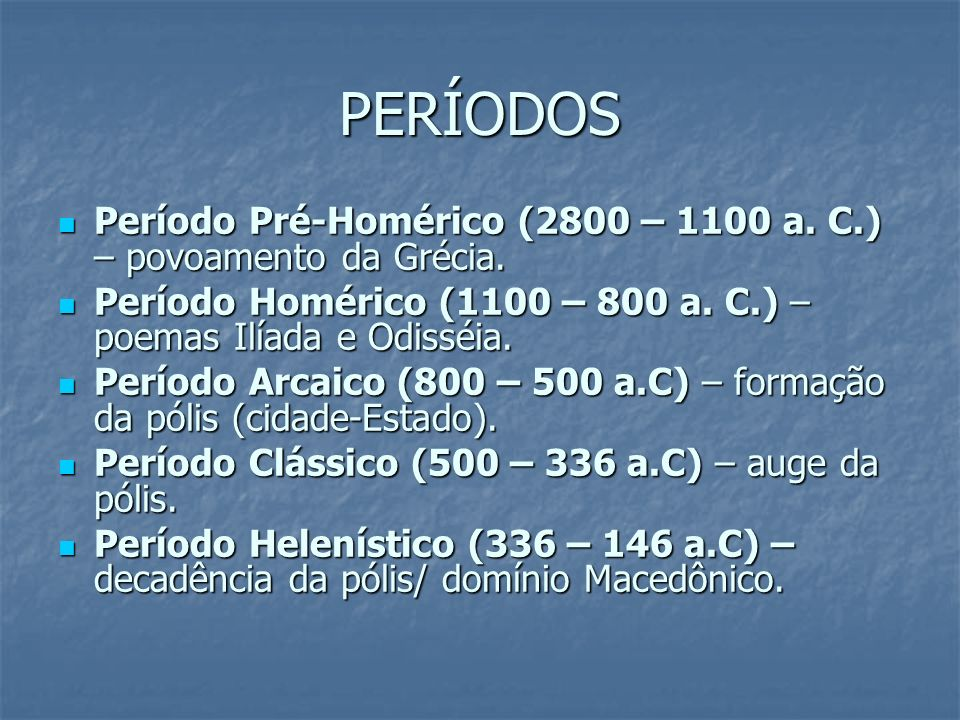 PERÍODOSPeríodo Pré-Homérico (2800 – 1100 a. C.) – povoamento da Grécia. Período Homérico (1100 – 800 a. C.) – poemas Ilíada e Odisséia.