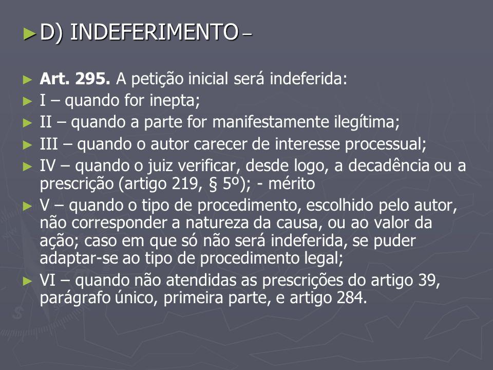 D) INDEFERIMENTO – Art. 295. A petição inicial será indeferida: