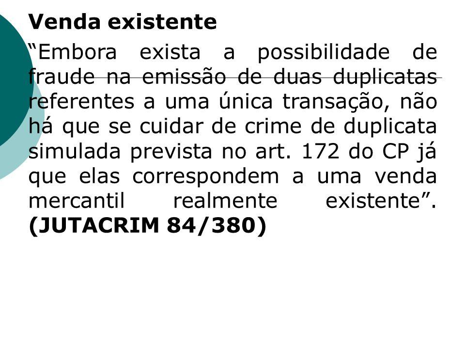 Venda existente Embora exista a possibilidade de fraude na emissão de duas duplicatas referentes a uma única transação, não há que se cuidar de crime de duplicata simulada prevista no art.