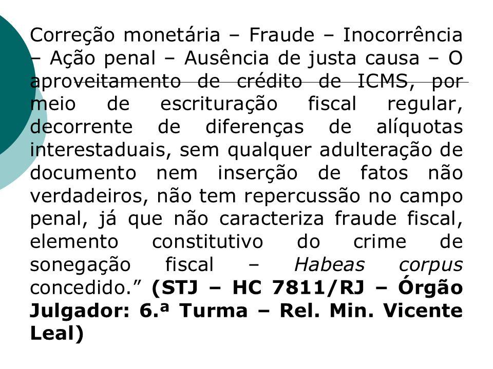 Correção monetária – Fraude – Inocorrência – Ação penal – Ausência de justa causa – O aproveitamento de crédito de ICMS, por meio de escrituração fiscal regular, decorrente de diferenças de alíquotas interestaduais, sem qualquer adulteração de documento nem inserção de fatos não verdadeiros, não tem repercussão no campo penal, já que não caracteriza fraude fiscal, elemento constitutivo do crime de sonegação fiscal – Habeas corpus concedido. (STJ – HC 7811/RJ – Órgão Julgador: 6.ª Turma – Rel.