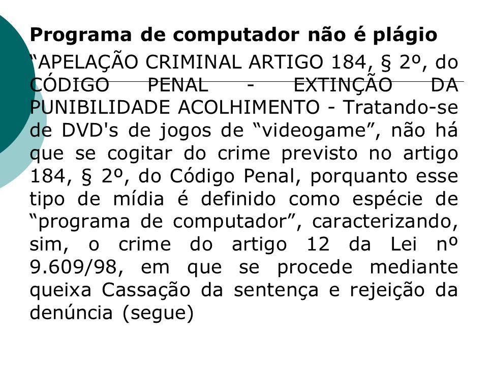 Programa de computador não é plágio APELAÇÃO CRIMINAL ARTIGO 184, § 2º, do CÓDIGO PENAL - EXTINÇÃO DA PUNIBILIDADE ACOLHIMENTO - Tratando-se de DVD s de jogos de videogame , não há que se cogitar do crime previsto no artigo 184, § 2º, do Código Penal, porquanto esse tipo de mídia é definido como espécie de programa de computador , caracterizando, sim, o crime do artigo 12 da Lei nº 9.609/98, em que se procede mediante queixa Cassação da sentença e rejeição da denúncia (segue)