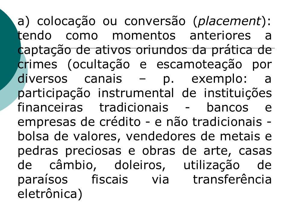 a) colocação ou conversão (placement): tendo como momentos anteriores a captação de ativos oriundos da prática de crimes (ocultação e escamoteação por diversos canais – p.