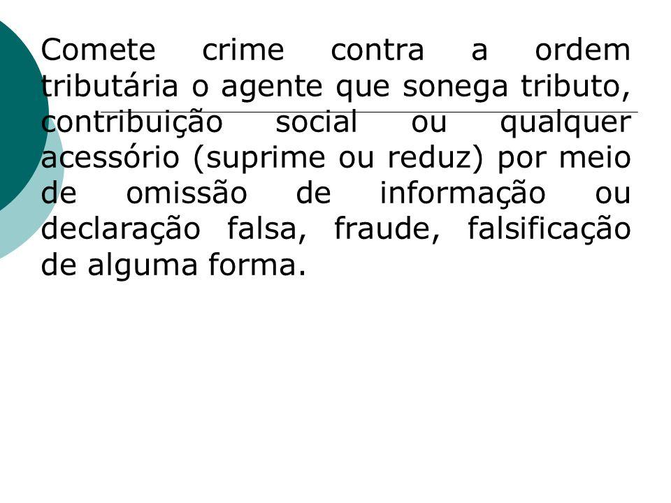 Comete crime contra a ordem tributária o agente que sonega tributo, contribuição social ou qualquer acessório (suprime ou reduz) por meio de omissão de informação ou declaração falsa, fraude, falsificação de alguma forma.