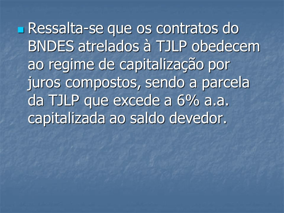 Ressalta-se que os contratos do BNDES atrelados à TJLP obedecem ao regime de capitalização por juros compostos, sendo a parcela da TJLP que excede a 6% a.a.