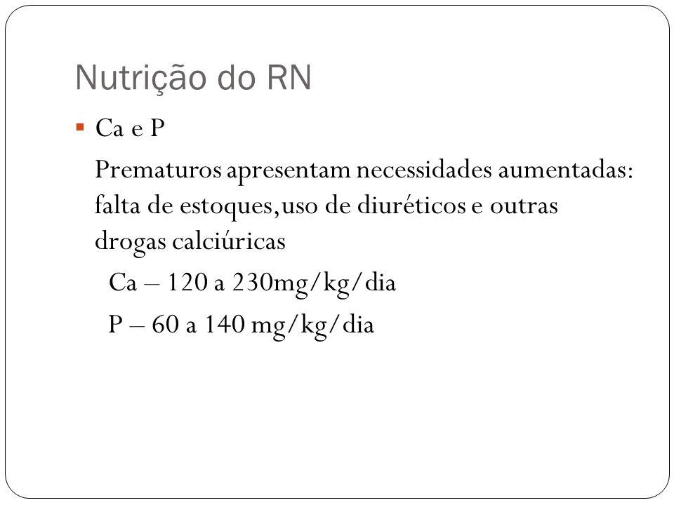 Nutrição do RN Ca e P. Prematuros apresentam necessidades aumentadas: falta de estoques,uso de diuréticos e outras drogas calciúricas.
