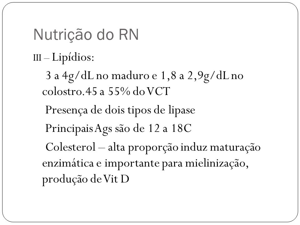 Nutrição do RN III – Lipídios: 3 a 4g/dL no maduro e 1,8 a 2,9g/dL no colostro.45 a 55% do VCT. Presença de dois tipos de lipase.