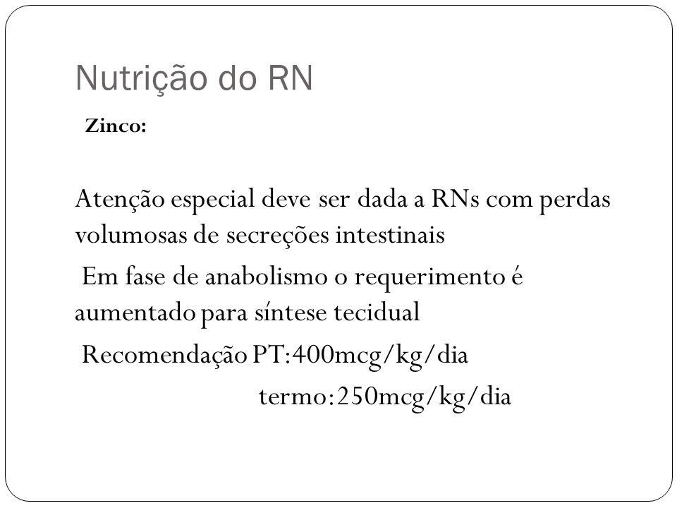 Nutrição do RN Zinco: Atenção especial deve ser dada a RNs com perdas volumosas de secreções intestinais.