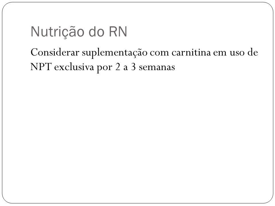 Nutrição do RN Considerar suplementação com carnitina em uso de NPT exclusiva por 2 a 3 semanas