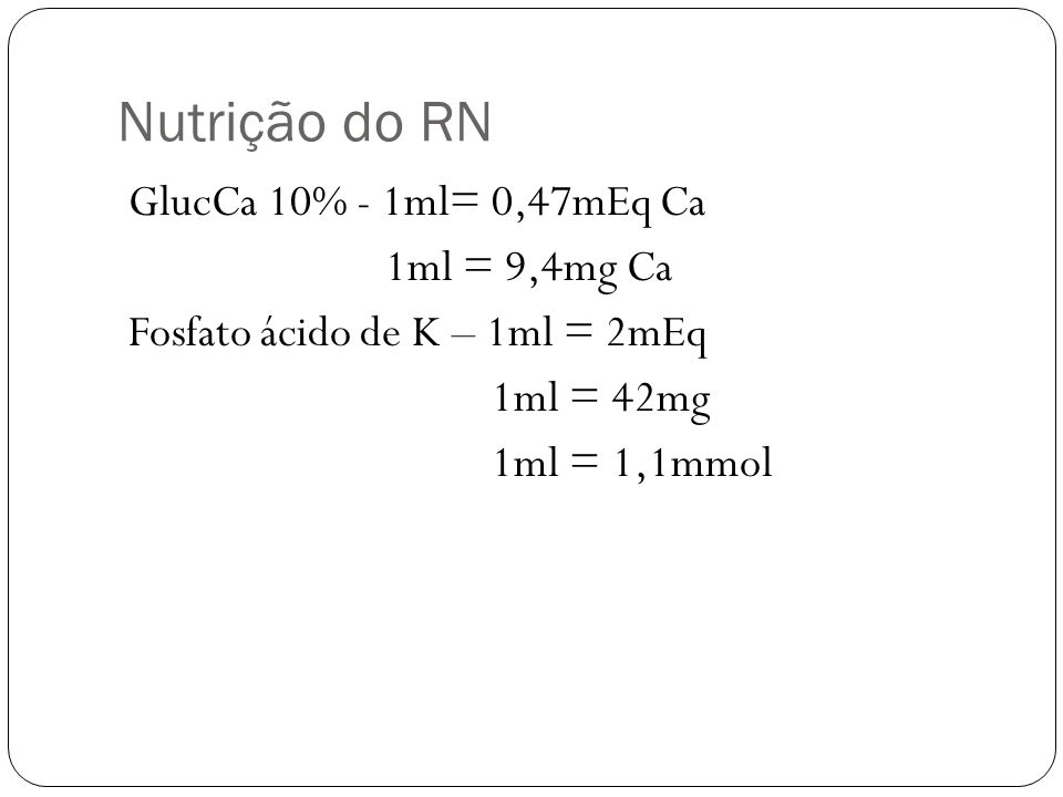 Nutrição do RN GlucCa 10% - 1ml= 0,47mEq Ca 1ml = 9,4mg Ca Fosfato ácido de K – 1ml = 2mEq 1ml = 42mg 1ml = 1,1mmol
