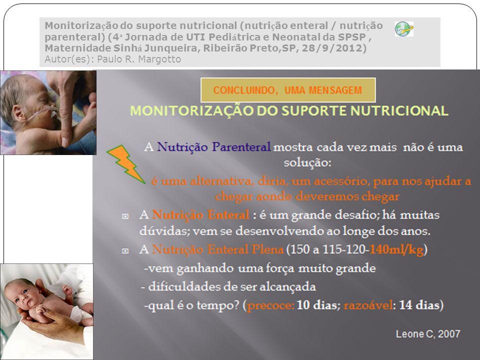 Monitorização do suporte nutricional (nutrição enteral / nutrição parenteral) (4ª Jornada de UTI Pediátrica e Neonatal da SPSP , Maternidade Sinhá Junqueira, Ribeirão Preto,SP, 28/9/2012) Autor(es): Paulo R. Margotto