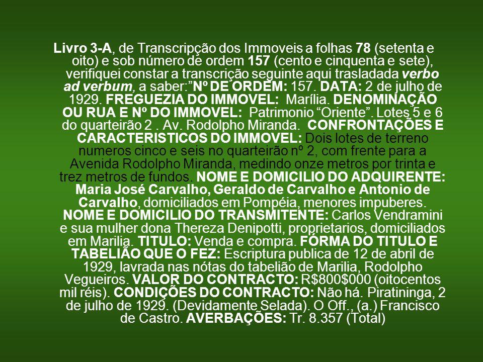 Livro 3-A, de Transcripção dos Immoveis a folhas 78 (setenta e oito) e sob número de ordem 157 (cento e cinquenta e sete), verifiquei constar a transcrição seguinte aqui trasladada verbo ad verbum, a saber: Nº DE ORDEM: 157.