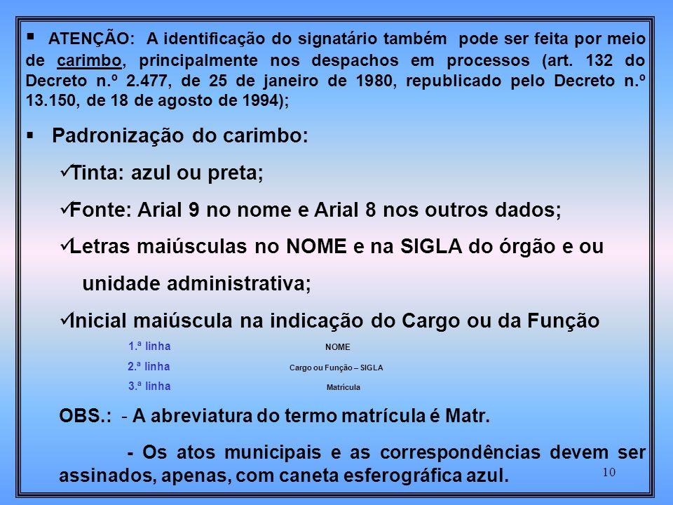 ATENÇÃO: A identificação do signatário também pode ser feita por meio de carimbo, principalmente nos despachos em processos (art. 132 do Decreto n.º 2.477, de 25 de janeiro de 1980, republicado pelo Decreto n.º 13.150, de 18 de agosto de 1994);