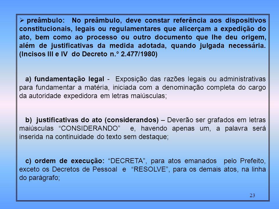 preâmbulo: No preâmbulo, deve constar referência aos dispositivos constitucionais, legais ou regulamentares que alicerçam a expedição do ato, bem como ao processo ou outro documento que lhe deu origem, além de justificativas da medida adotada, quando julgada necessária. (Incisos III e IV do Decreto n.° 2.477/1980)