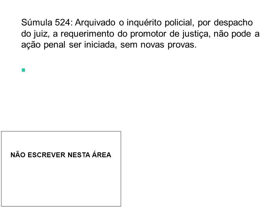 Súmula 524: Arquivado o inquérito policial, por despacho do juiz, a requerimento do promotor de justiça, não pode a ação penal ser iniciada, sem novas provas.
