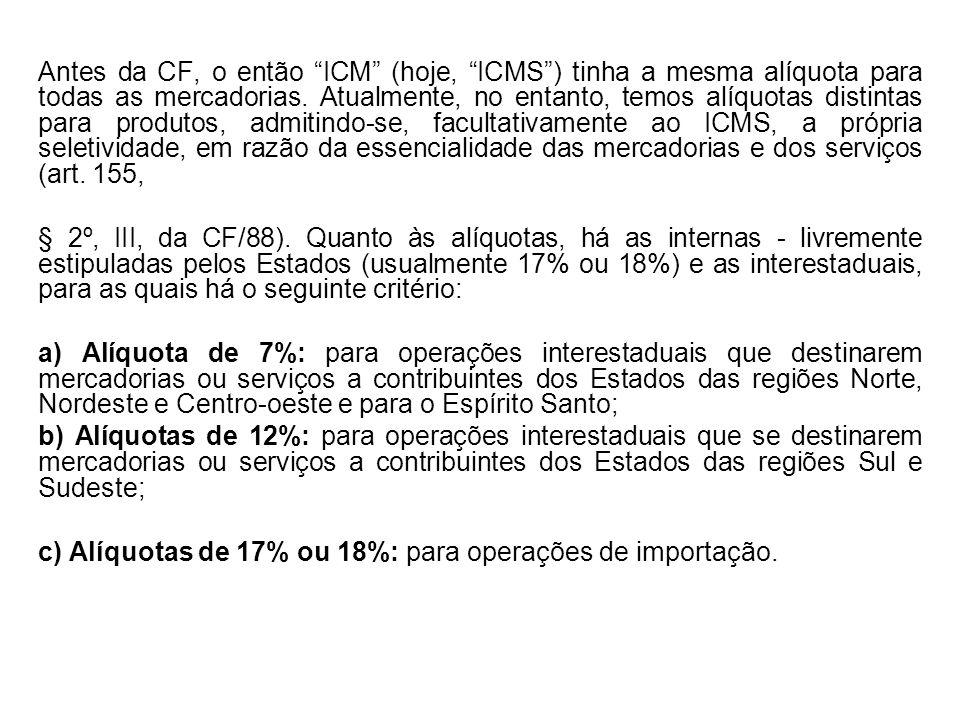 Antes da CF, o então ICM (hoje, ICMS ) tinha a mesma alíquota para todas as mercadorias. Atualmente, no entanto, temos alíquotas distintas para produtos, admitindo-se, facultativamente ao ICMS, a própria seletividade, em razão da essencialidade das mercadorias e dos serviços (art. 155,