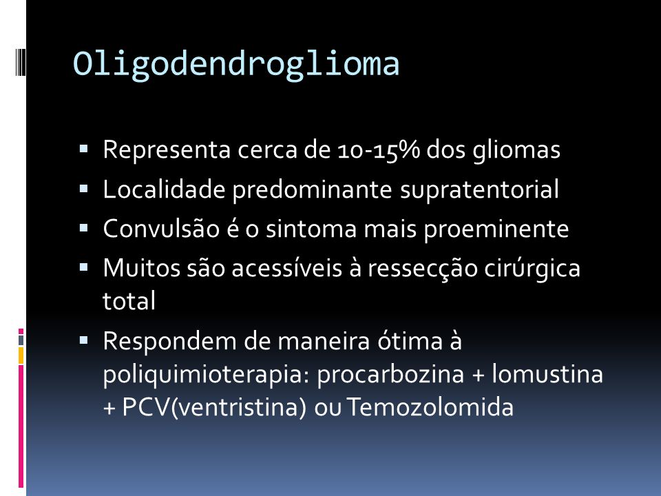 Oligodendroglioma Representa cerca de 10-15% dos gliomas