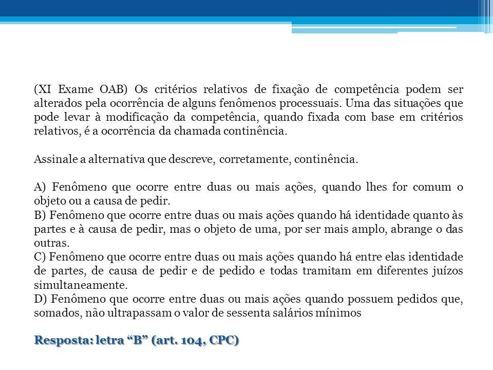 (XI Exame OAB) Os critérios relativos de fixação de competência podem ser alterados pela ocorrência de alguns fenômenos processuais. Uma das situações que pode levar à modificação da competência, quando fixada com base em critérios relativos, é a ocorrência da chamada continência.
