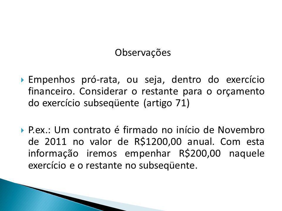 Observações Empenhos pró-rata, ou seja, dentro do exercício financeiro. Considerar o restante para o orçamento do exercício subseqüente (artigo 71)
