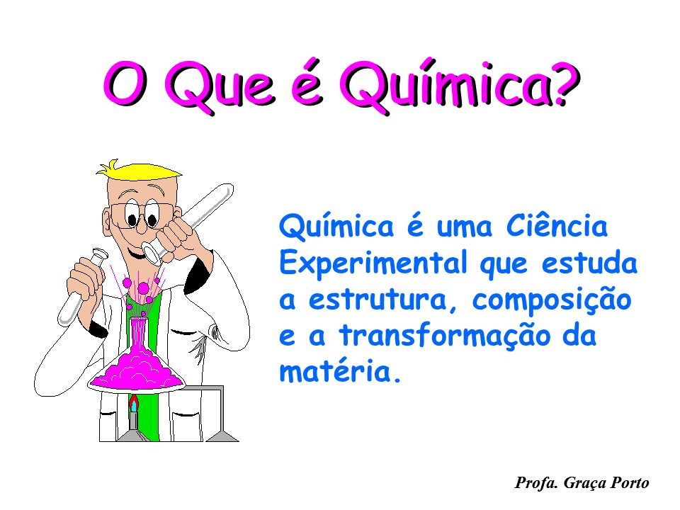 O Que é Química Química é uma Ciência Experimental que estuda a estrutura, composição e a transformação da matéria.
