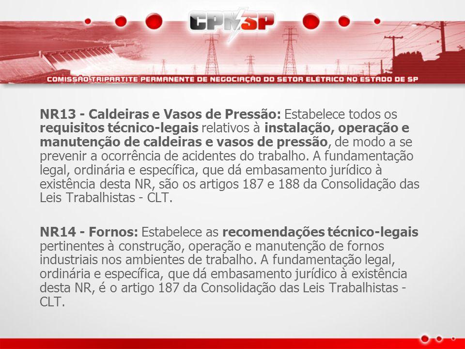NR13 - Caldeiras e Vasos de Pressão: Estabelece todos os requisitos técnico-legais relativos à instalação, operação e manutenção de caldeiras e vasos de pressão, de modo a se prevenir a ocorrência de acidentes do trabalho. A fundamentação legal, ordinária e específica, que dá embasamento jurídico à existência desta NR, são os artigos 187 e 188 da Consolidação das Leis Trabalhistas - CLT.