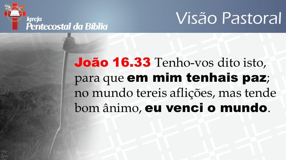 João 16.33 Tenho-vos dito isto, para que em mim tenhais paz; no mundo tereis aflições, mas tende bom ânimo, eu venci o mundo.