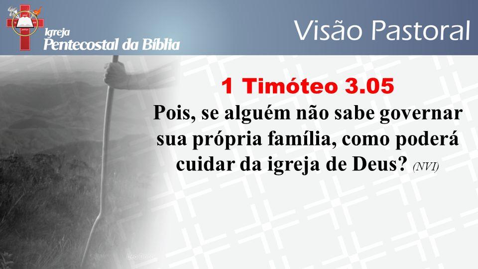 1 Timóteo 3.05 Pois, se alguém não sabe governar sua própria família, como poderá cuidar da igreja de Deus.