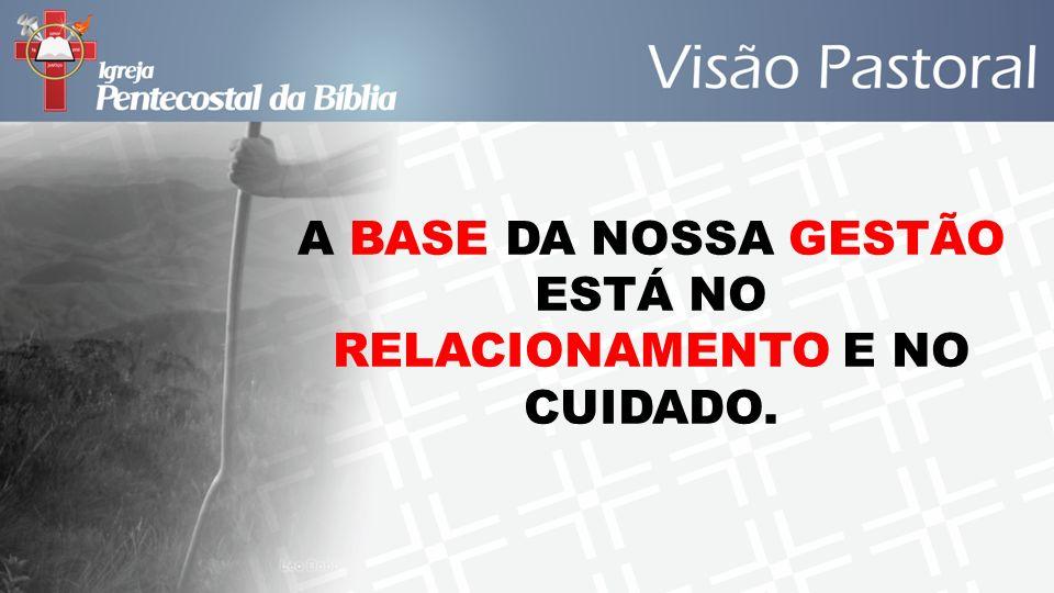 A BASE DA NOSSA GESTÃO ESTÁ NO RELACIONAMENTO E NO CUIDADO.