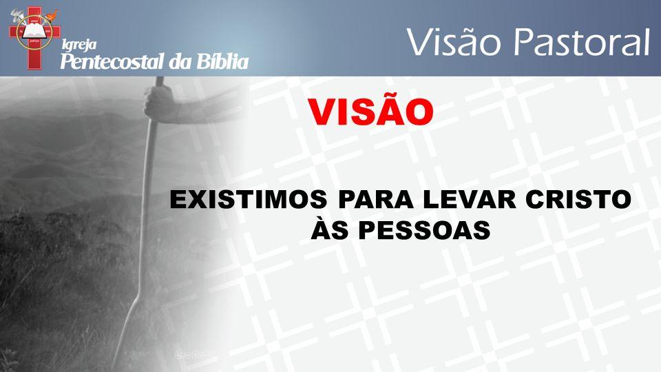 EXISTIMOS PARA LEVAR CRISTO ÀS PESSOAS