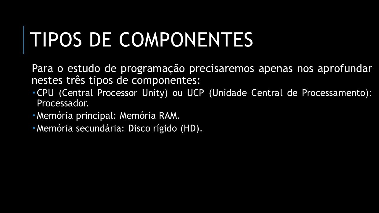 Tipos de componentes Para o estudo de programação precisaremos apenas nos aprofundar nestes três tipos de componentes: