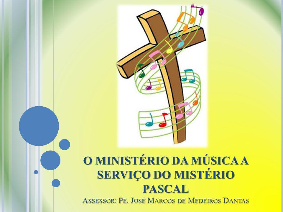 O MINISTÉRIO DA MÚSICA A SERVIÇO DO MISTÉRIO PASCAL Assessor: Pe