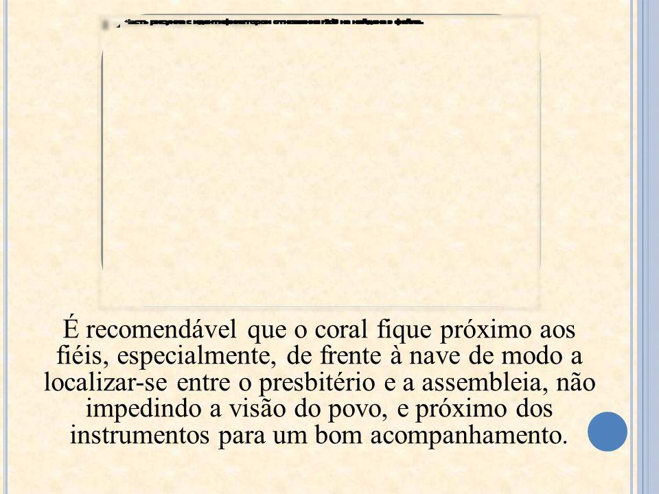 É recomendável que o coral fique próximo aos fiéis, especialmente, de frente à nave de modo a localizar-se entre o presbitério e a assembleia, não impedindo a visão do povo, e próximo dos instrumentos para um bom acompanhamento.