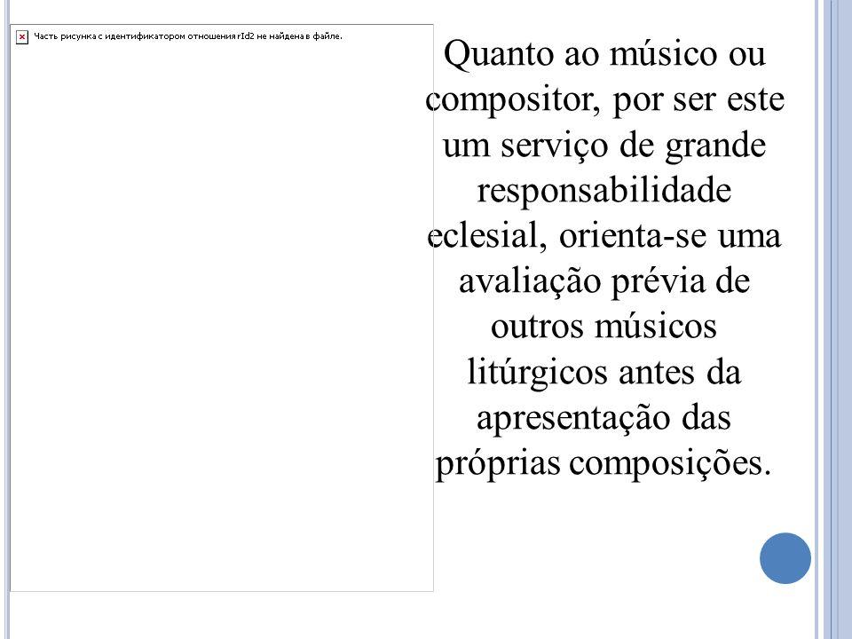 Quanto ao músico ou compositor, por ser este um serviço de grande responsabilidade eclesial, orienta-se uma avaliação prévia de outros músicos litúrgicos antes da apresentação das próprias composições.
