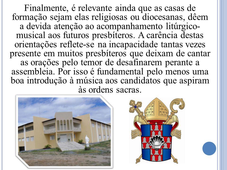 Finalmente, é relevante ainda que as casas de formação sejam elas religiosas ou diocesanas, dêem a devida atenção ao acompanhamento litúrgico- musical aos futuros presbíteros.