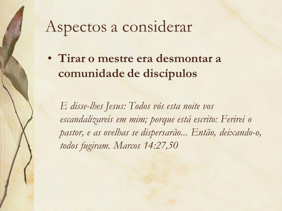 Aspectos a considerar Tirar o mestre era desmontar a comunidade de discípulos.