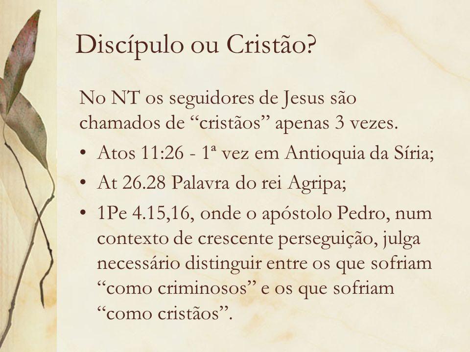 Discípulo ou Cristão No NT os seguidores de Jesus são chamados de cristãos apenas 3 vezes. Atos 11:26 - 1ª vez em Antioquia da Síria;