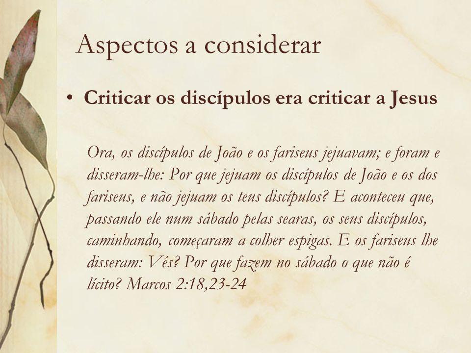 Aspectos a considerar Criticar os discípulos era criticar a Jesus
