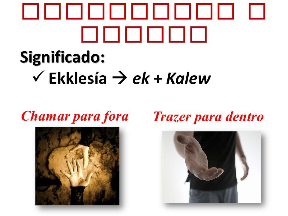 Conhecendo a IGREJA Significado: Ekklesía  ek + Kalew