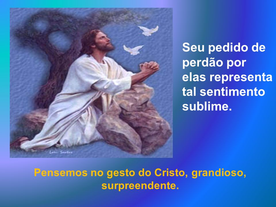 Pensemos no gesto do Cristo, grandioso, surpreendente.