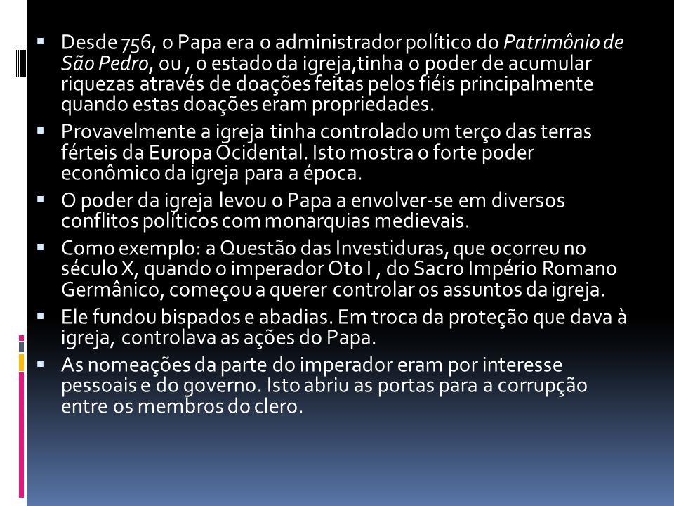 Desde 756, o Papa era o administrador político do Patrimônio de São Pedro, ou , o estado da igreja,tinha o poder de acumular riquezas através de doações feitas pelos fiéis principalmente quando estas doações eram propriedades.