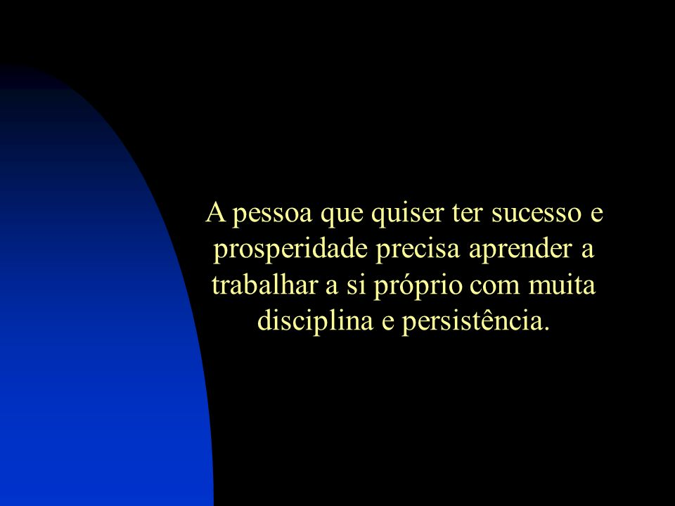 A pessoa que quiser ter sucesso e prosperidade precisa aprender a trabalhar a si próprio com muita disciplina e persistência.