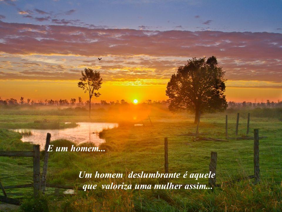 Um homem deslumbrante é aquele que valoriza uma mulher assim...