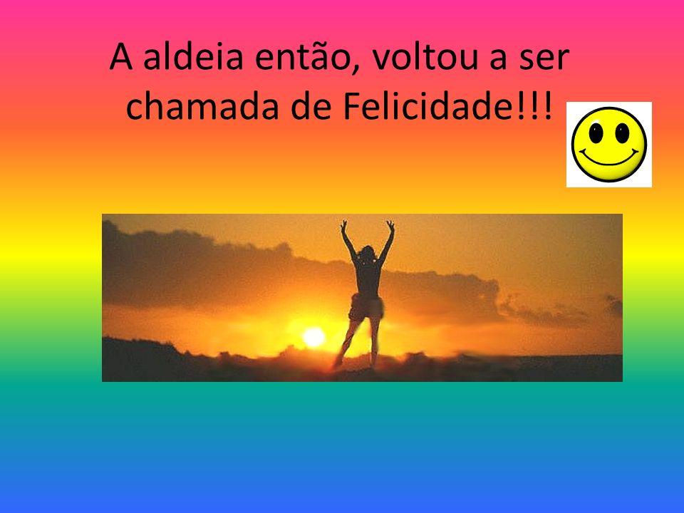 A aldeia então, voltou a ser chamada de Felicidade!!!