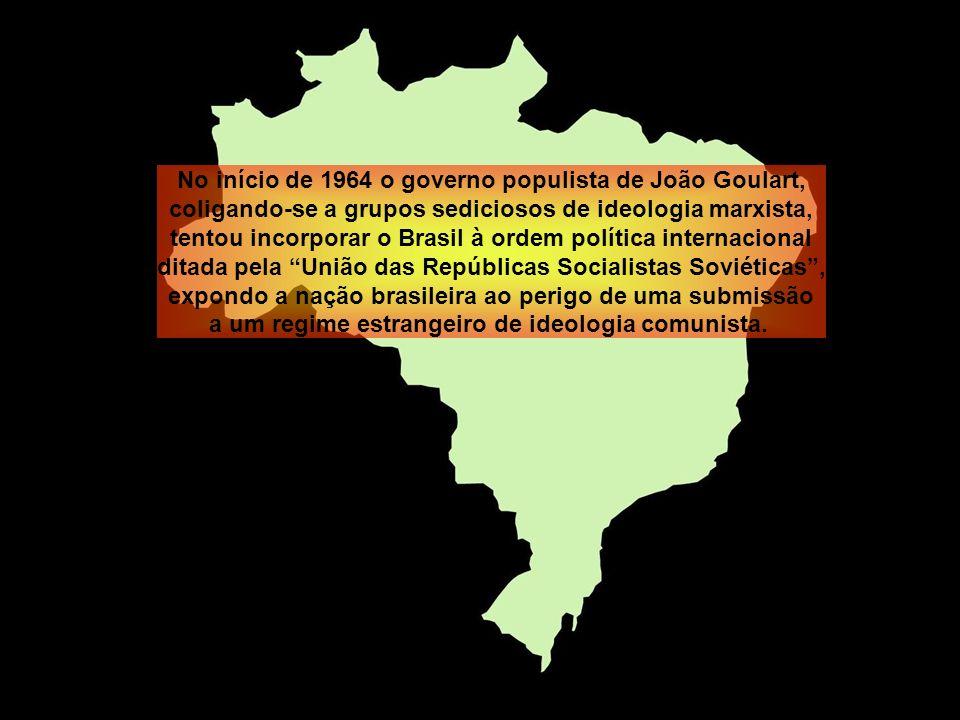 No início de 1964 o governo populista de João Goulart, coligando-se a grupos sediciosos de ideologia marxista, tentou incorporar o Brasil à ordem política internacional ditada pela União das Repúblicas Socialistas Soviéticas , expondo a nação brasileira ao perigo de uma submissão a um regime estrangeiro de ideologia comunista.