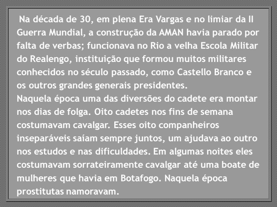 Na década de 30, em plena Era Vargas e no limiar da II Guerra Mundial, a construção da AMAN havia parado por falta de verbas; funcionava no Rio a velha Escola Militar do Realengo, instituição que formou muitos militares conhecidos no século passado, como Castello Branco e os outros grandes generais presidentes.