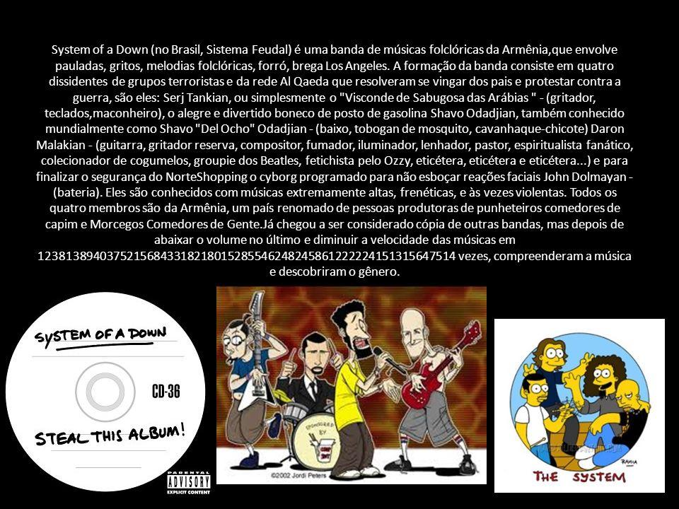 System of a Down (no Brasil, Sistema Feudal) é uma banda de músicas folclóricas da Armênia,que envolve pauladas, gritos, melodias folclóricas, forró, brega Los Angeles.